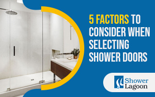 5 Factors to Consider When Selecting Shower Doors
